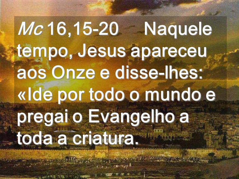 Mc 16,15-20 Naquele tempo, Jesus apareceu aos Onze e disse-lhes: «Ide por todo o mundo e pregai o Evangelho a toda a criatura.
