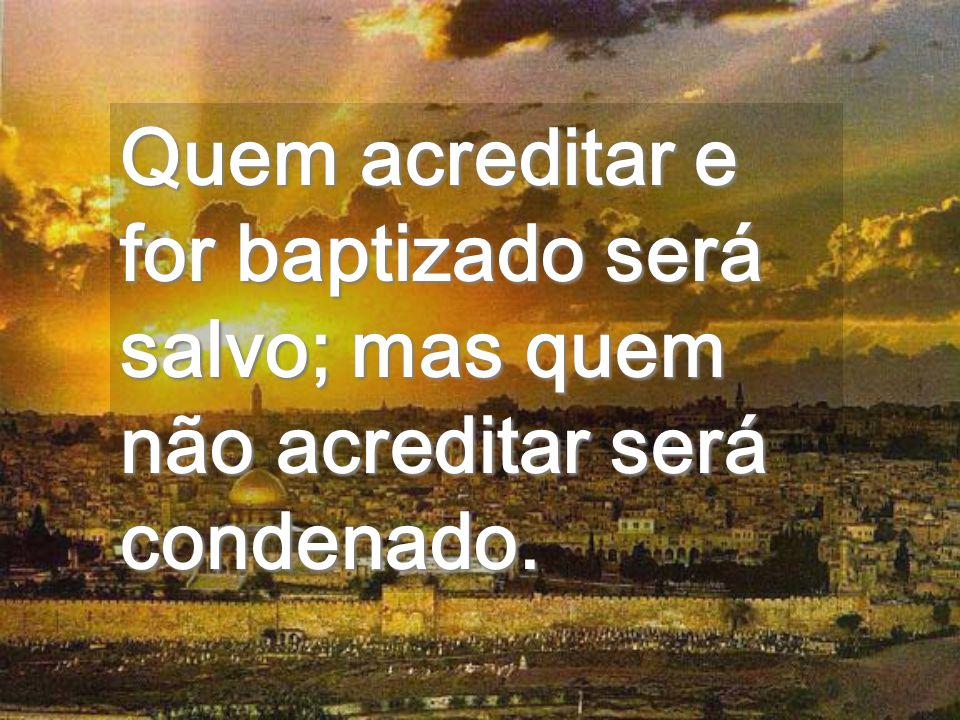 Quem acreditar e for baptizado será salvo; mas quem não acreditar será condenado.