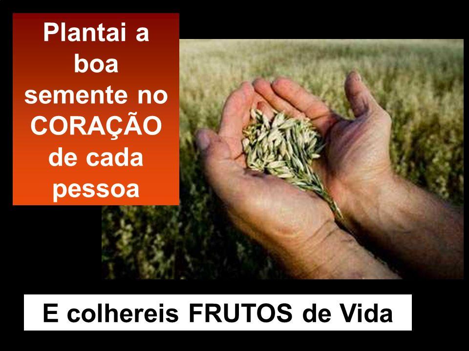 E colhereis FRUTOS de Vida Plantai a boa semente no CORAÇÃO de cada pessoa
