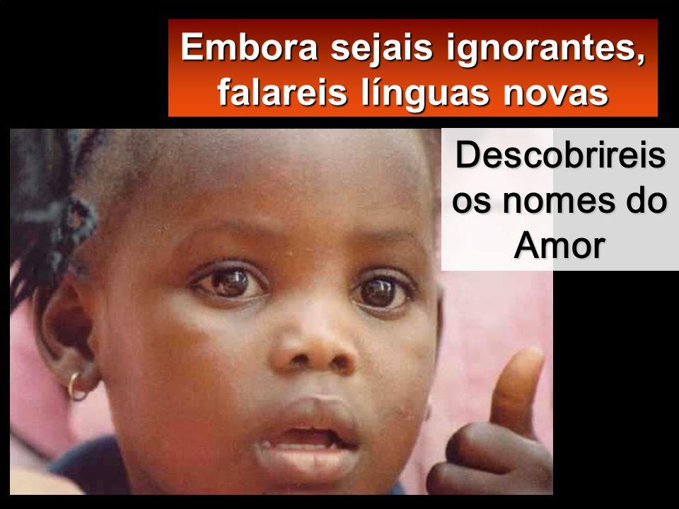 Embora sejais ignorantes, falareis línguas novas Descobrireis os nomes do Amor
