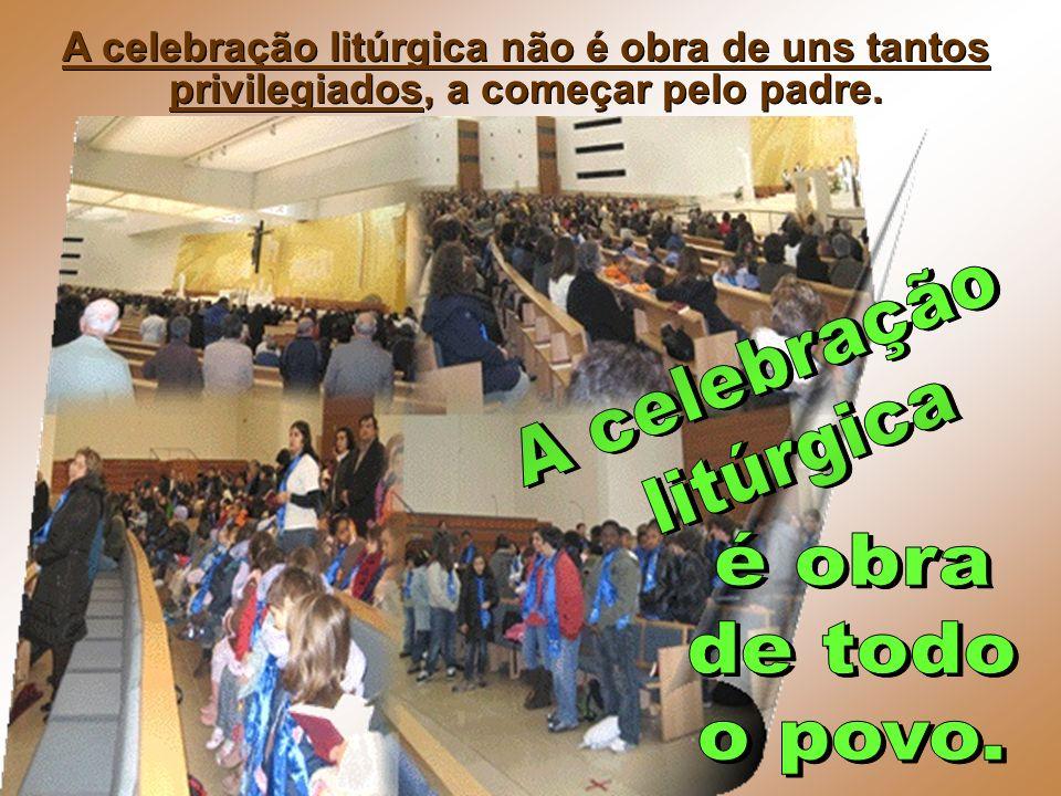 A celebração litúrgica não é obra de uns tantos privilegiados, a começar pelo padre.