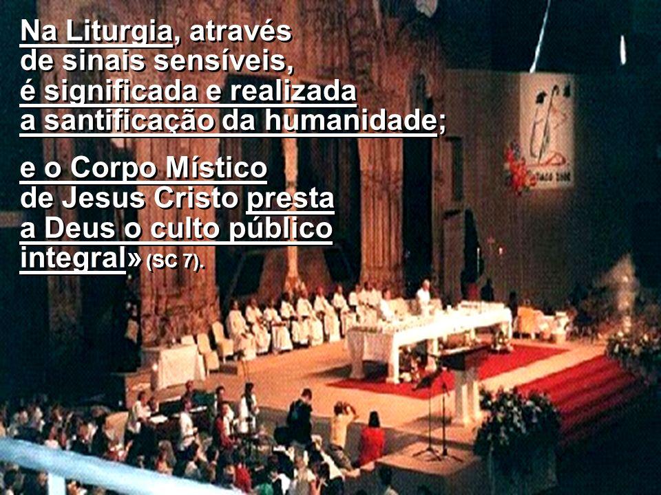 Na Liturgia, através de sinais sensíveis, é significada e realizada a santificação da humanidade; e o Corpo Místico de Jesus Cristo presta a Deus o cu