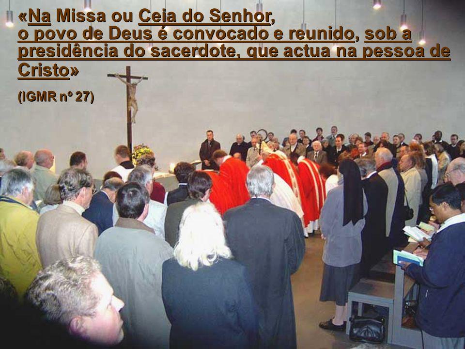 «Na Missa ou Ceia do Senhor, o povo de Deus é convocado e reunido, sob a presidência do sacerdote, que actua na pessoa de Cristo» (IGMR nº 27) «Na Mis
