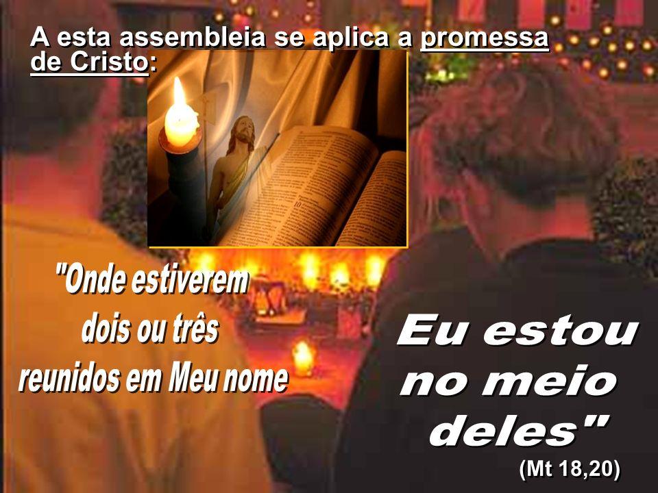 (Mt 18,20) A esta assembleia se aplica a promessa de Cristo: