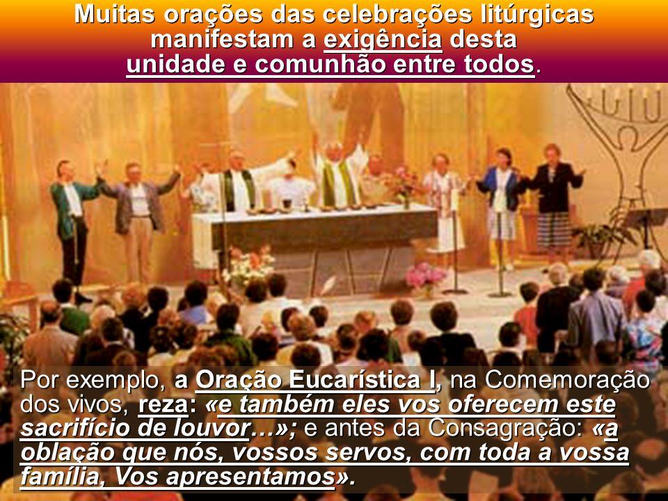 Muitas orações das celebrações litúrgicas manifestam a exigência desta unidade e comunhão entre todos.