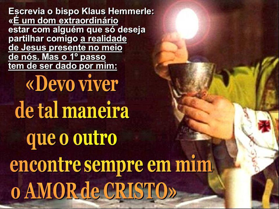 Escrevia o bispo Klaus Hemmerle: «É um dom extraordinário estar com alguém que só deseja partilhar comigo a realidade de Jesus presente no meio de nós.