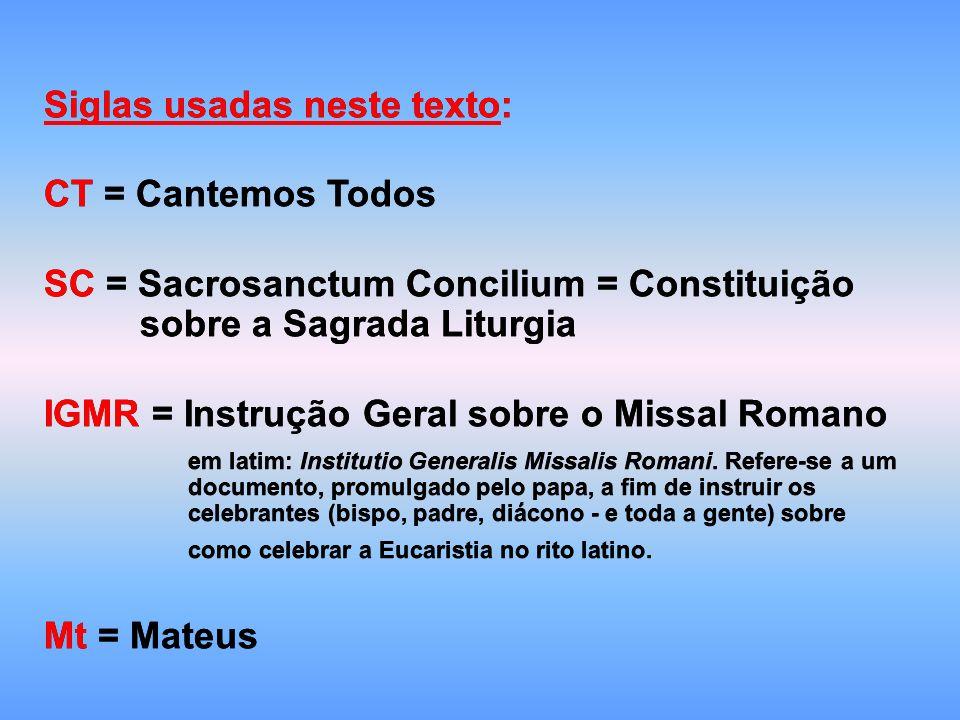 Siglas usadas neste texto: CT = Cantemos Todos SC = Sacrosanctum Concilium = Constituição sobre a Sagrada Liturgia IGMR = Instrução Geral sobre o Missal Romano em latim: Institutio Generalis Missalis Romani.