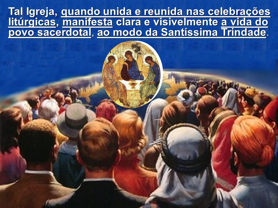 Tal Igreja, quando unida e reunida nas celebrações litúrgicas, manifesta clara e visivelmente a vida do povo sacerdotal, ao modo da Santíssima Trindade.