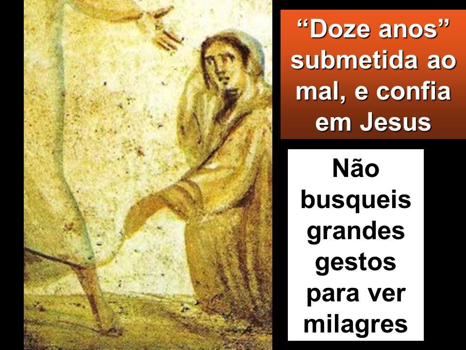 Doze anos submetida ao mal, e confia em Jesus Não busqueis grandes gestos para ver milagres