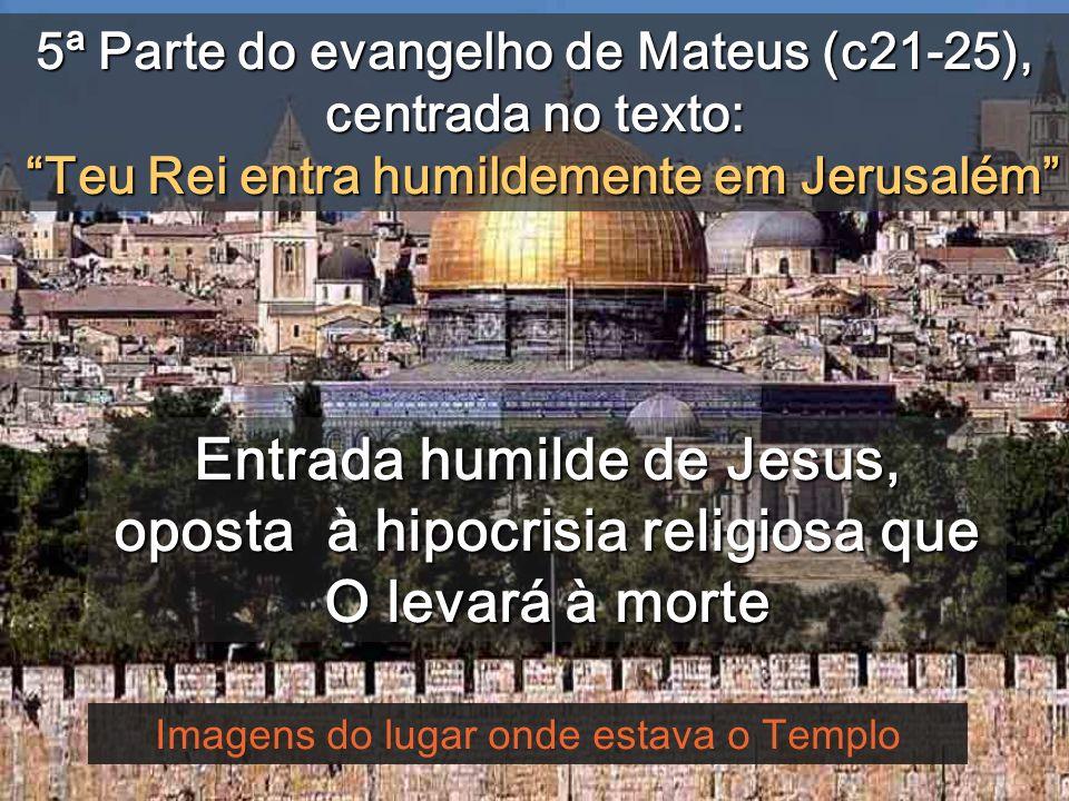 5ª Parte do evangelho de Mateus (c21-25), centrada no texto: Teu Rei entra humildemente em Jerusalém Imagens do lugar onde estava o Templo Entrada humilde de Jesus, oposta à hipocrisia religiosa que O levará à morte