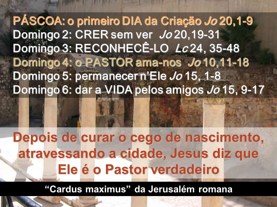Depois de curar o cego de nascimento, atravessando a cidade, Jesus diz que Ele é o Pastor verdadeiro Cardus maximus da Jerusalém romana PÁSCOA: o primeiro DIA da Criação Jo 20,1-9 Domingo 2: CRER sem ver Jo 20,19-31 Domingo 3: RECONHECÊ-LO Lc 24, 35-48 Domingo 4: o PASTOR ama-nos Jo 10,11-18 Domingo 5: permanecer nEle Jo 15, 1-8 Domingo 6: dar a VIDA pelos amigos Jo 15, 9-17