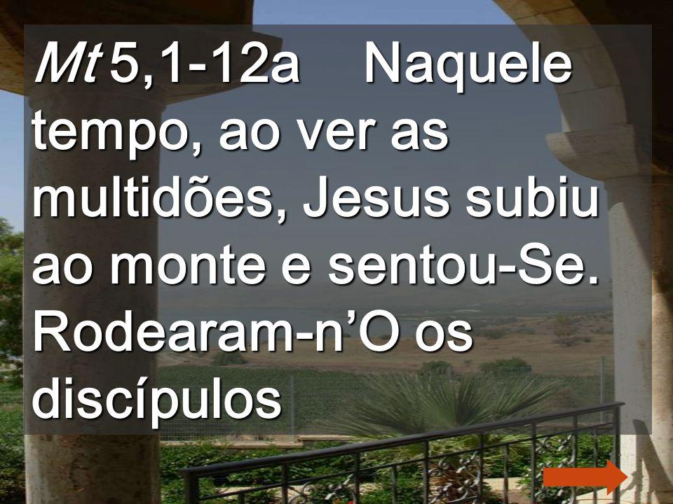 Mt 5,1-12a Naquele tempo, ao ver as multidões, Jesus subiu ao monte e sentou-Se.