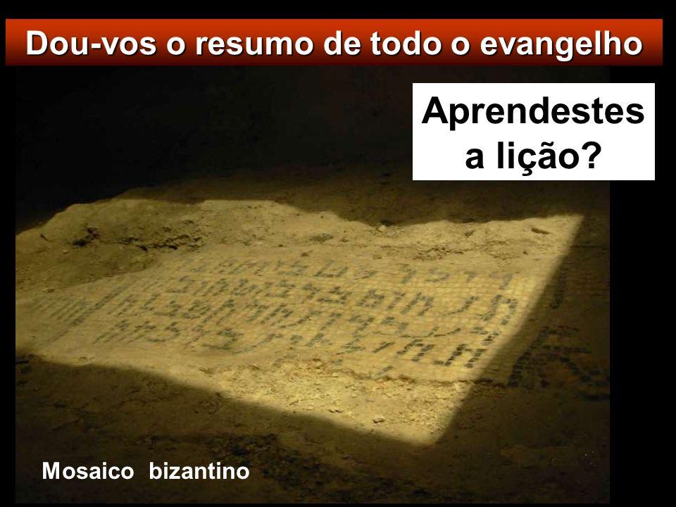 Dou-vos o resumo de todo o evangelho Aprendestes a lição? Mosaico bizantino