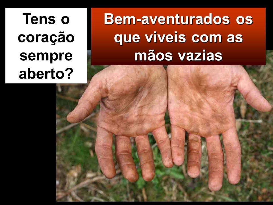Bem-aventurados os que viveis com as mãos vazias Tens o coração sempre aberto?