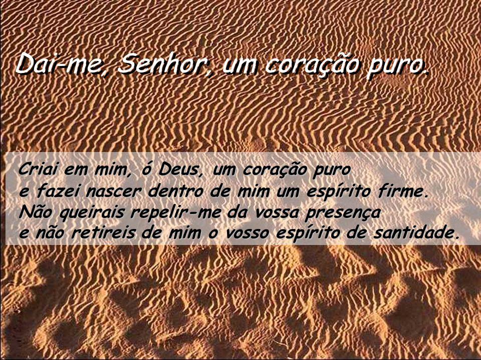 Salmo 50 Dai-me, Senhor, um coração puro. Compadecei-vos de mim, ó Deus, pela vossa bondade, pela vossa grande misericórdia, apagai os meus pecados. L