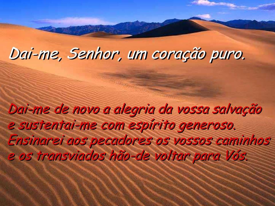 Dai-me, Senhor, um coração puro. Criai em mim, ó Deus, um coração puro Criai em mim, ó Deus, um coração puro e fazei nascer dentro de mim um espírito