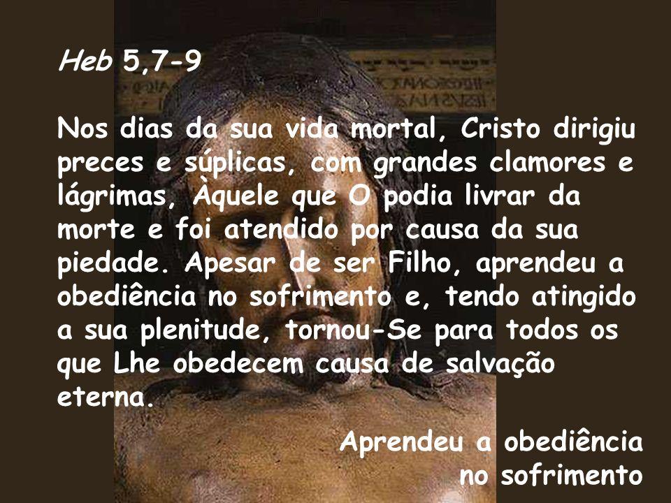 Heb 5,7-9 Nos dias da sua vida mortal, Cristo dirigiu preces e súplicas, com grandes clamores e lágrimas, Àquele que O podia livrar da morte e foi atendido por causa da sua piedade.