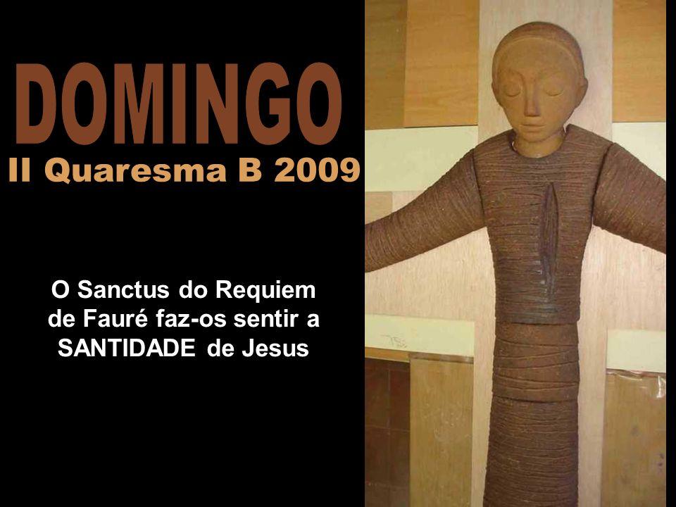 O Sanctus do Requiem de Fauré faz-os sentir a SANTIDADE de Jesus II Quaresma B 2009