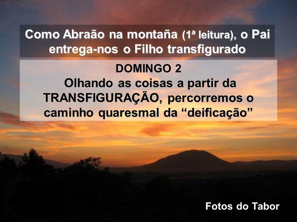 Como Abraão na montaña (1ª leitura), o Pai entrega-nos o Filho transfigurado DOMINGO 2 Olhando as coisas a partir da TRANSFIGURAÇÃO, percorremos o caminho quaresmal da deificação Fotos do Tabor
