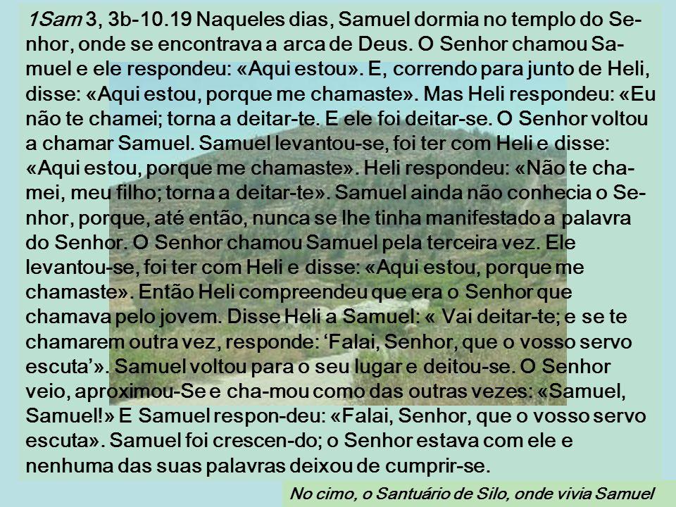 1Sam 3, 3b-10.19 Naqueles dias, Samuel dormia no templo do Se- nhor, onde se encontrava a arca de Deus.