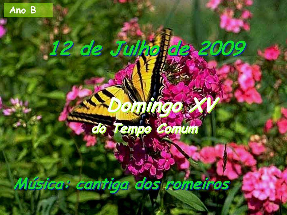 Ano B 12 de Julho de 2009 Domingo XV do Tempo Comum Domingo XV do Tempo Comum Música: cantiga dos romeiros