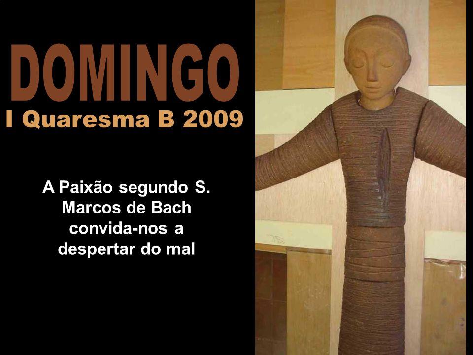 A Paixão segundo S. Marcos de Bach convida-nos a despertar do mal I Quaresma B 2009