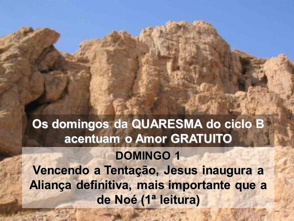 Os domingos da QUARESMA do ciclo B acentuam o Amor GRATUITO DOMINGO 1 Vencendo a Tentação, Jesus inaugura a Aliança definitiva, mais importante que a de Noé (1ª leitura)