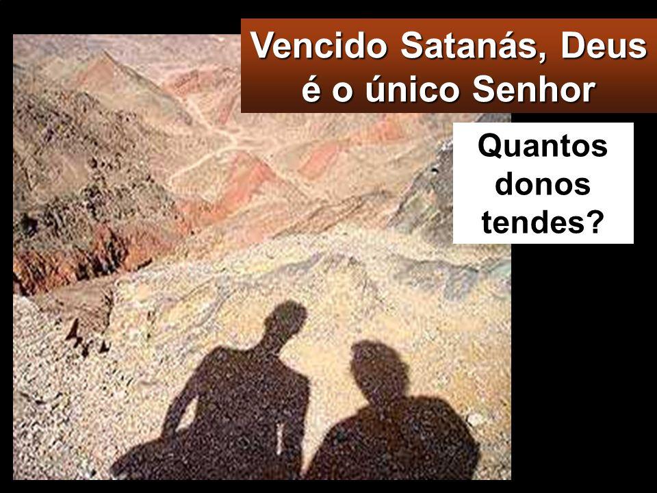 Vencido Satanás, Deus é o único Senhor Quantos donos tendes?