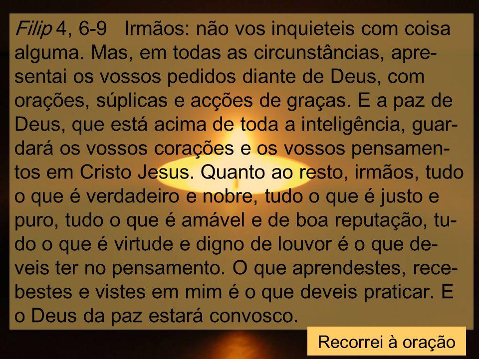 Filip 4, 6-9 Irmãos: não vos inquieteis com coisa alguma.