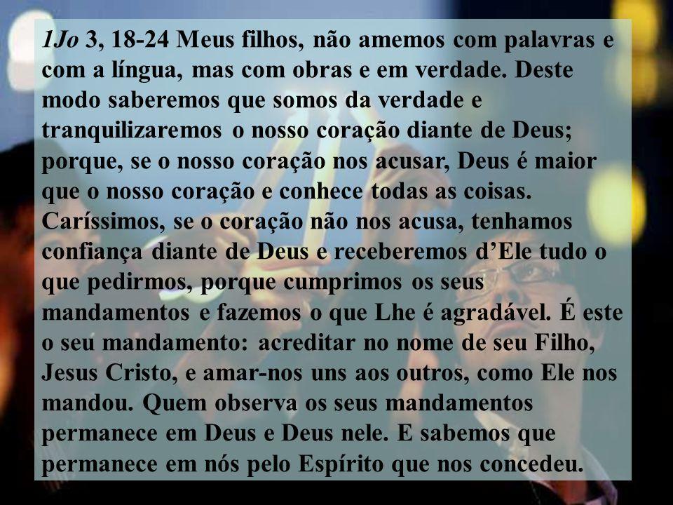 1Jo 3, 18-24 Meus filhos, não amemos com palavras e com a língua, mas com obras e em verdade.