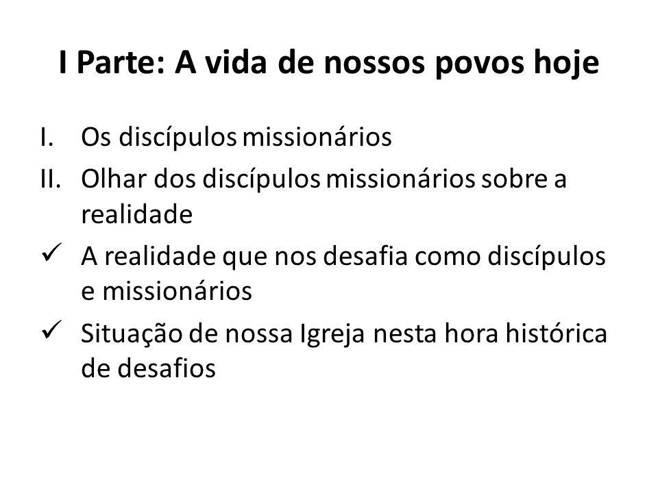 I Parte: A vida de nossos povos hoje I.Os discípulos missionários II.Olhar dos discípulos missionários sobre a realidade A realidade que nos desafia c