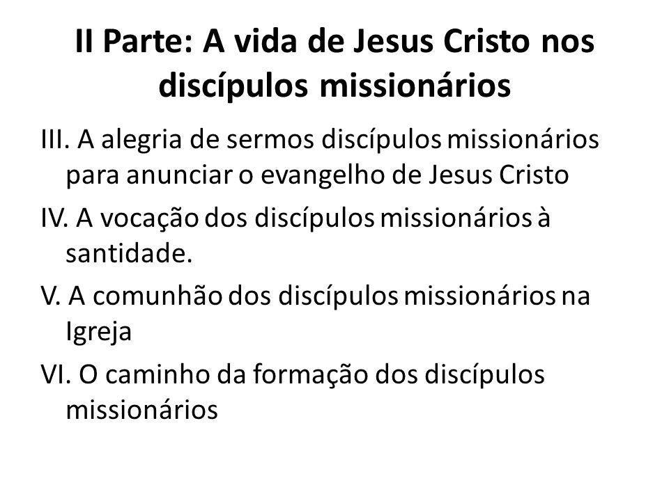 II Parte: A vida de Jesus Cristo nos discípulos missionários III. A alegria de sermos discípulos missionários para anunciar o evangelho de Jesus Crist
