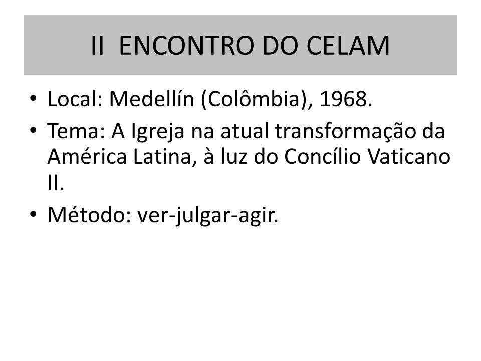 Local: Medellín (Colômbia), 1968. Tema: A Igreja na atual transformação da América Latina, à luz do Concílio Vaticano II. Método: ver-julgar-agir. II