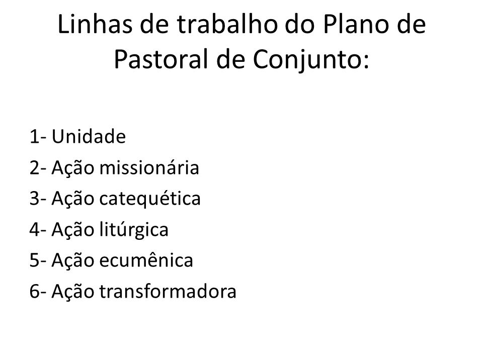 Linhas de trabalho do Plano de Pastoral de Conjunto: 1- Unidade 2- Ação missionária 3- Ação catequética 4- Ação litúrgica 5- Ação ecumênica 6- Ação tr