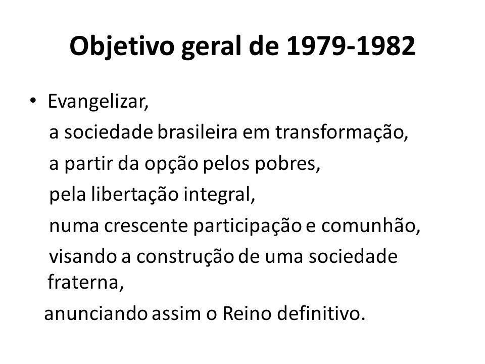 Objetivo geral de 1979-1982 Evangelizar, a sociedade brasileira em transformação, a partir da opção pelos pobres, pela libertação integral, numa cresc