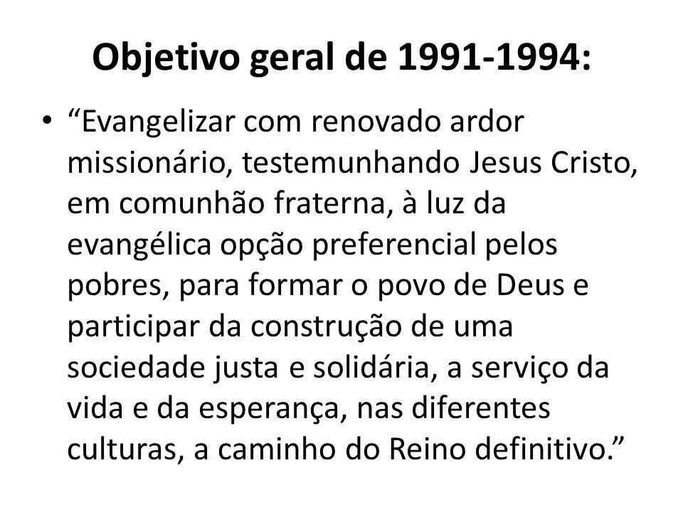 Objetivo geral de 1991-1994: Evangelizar com renovado ardor missionário, testemunhando Jesus Cristo, em comunhão fraterna, à luz da evangélica opção p