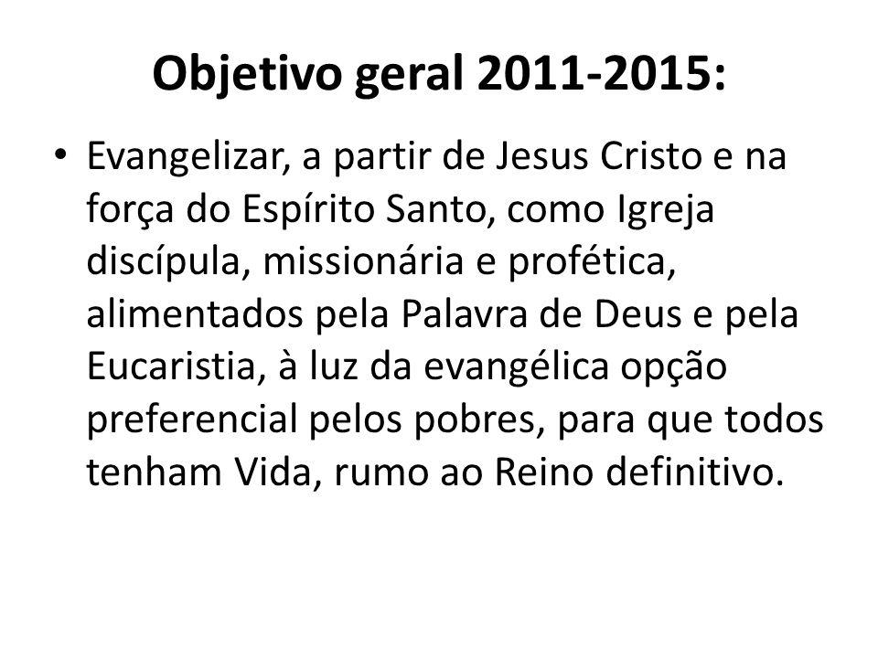 Objetivo geral 2011-2015: Evangelizar, a partir de Jesus Cristo e na força do Espírito Santo, como Igreja discípula, missionária e profética, alimenta