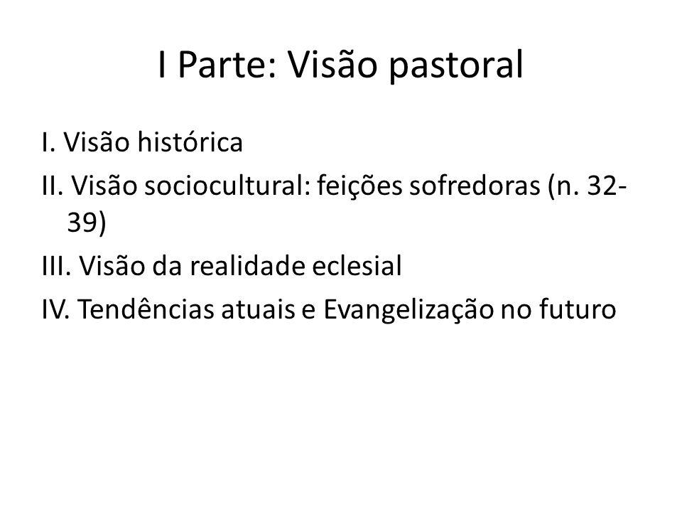 I Parte: Visão pastoral I. Visão histórica II. Visão sociocultural: feições sofredoras (n. 32- 39) III. Visão da realidade eclesial IV. Tendências atu