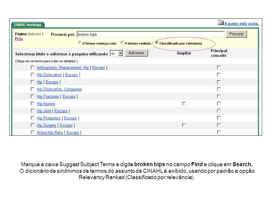 Marque a caixa Suggest Subject Terms e digite broken hips no campo Find e clique em Search. O dicionário de sinônimos de termos do assunto da CINAHL é