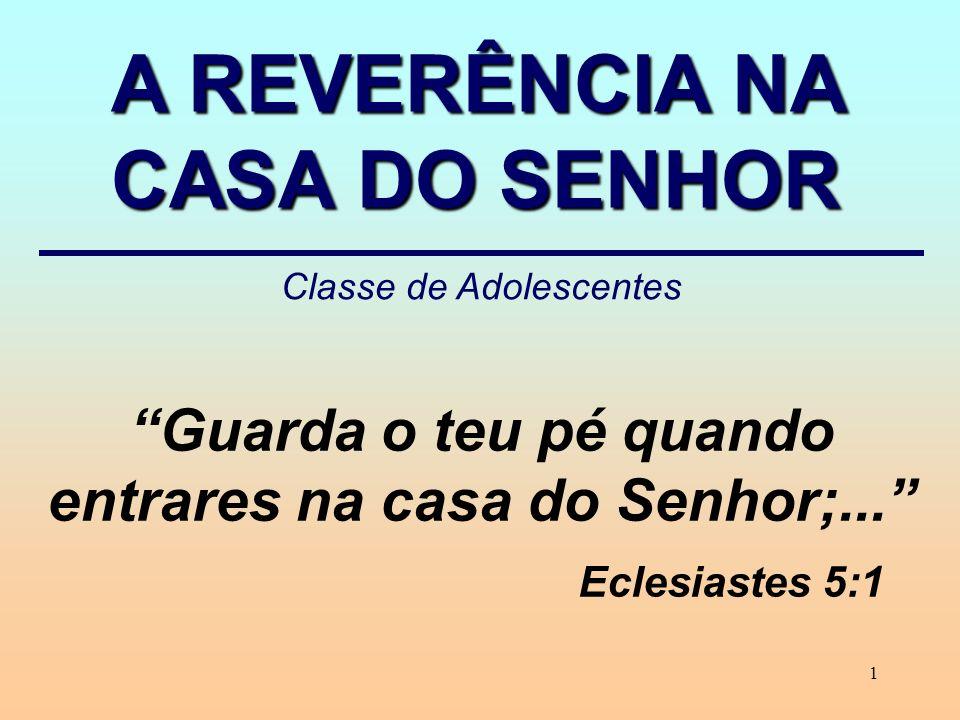 1 Guarda o teu pé quando entrares na casa do Senhor;... Eclesiastes 5:1 A REVERÊNCIA NA CASA DO SENHOR Classe de Adolescentes