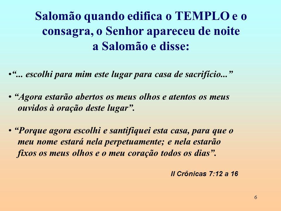 6 Salomão quando edifica o TEMPLO e o consagra, o Senhor apareceu de noite a Salomão e disse:... escolhi para mim este lugar para casa de sacrifício..