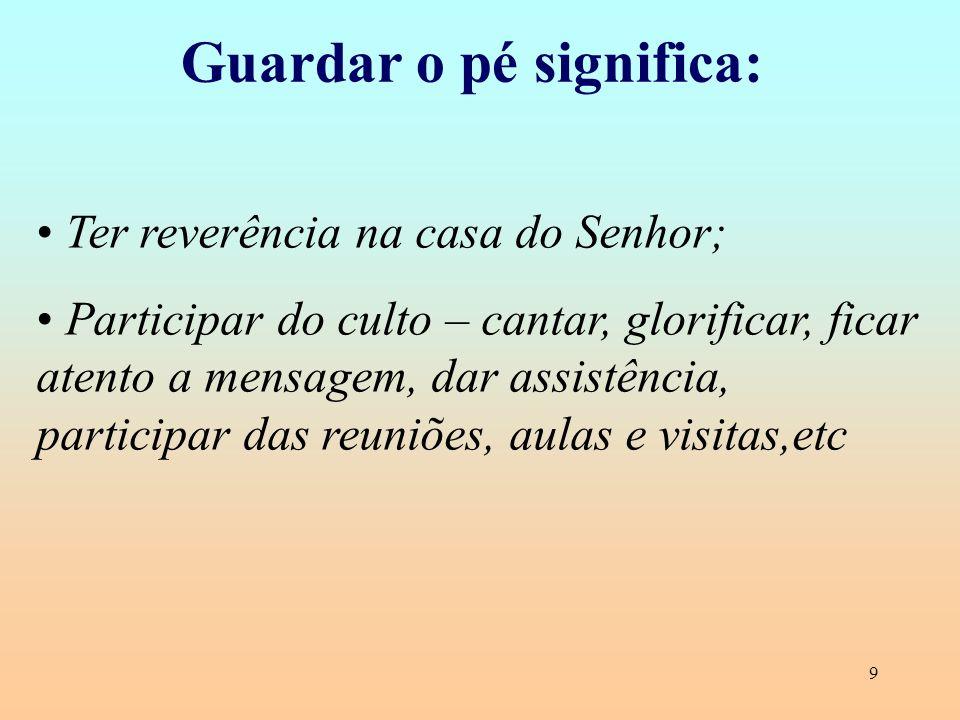 9 Guardar o pé significa: Ter reverência na casa do Senhor; Participar do culto – cantar, glorificar, ficar atento a mensagem, dar assistência, partic