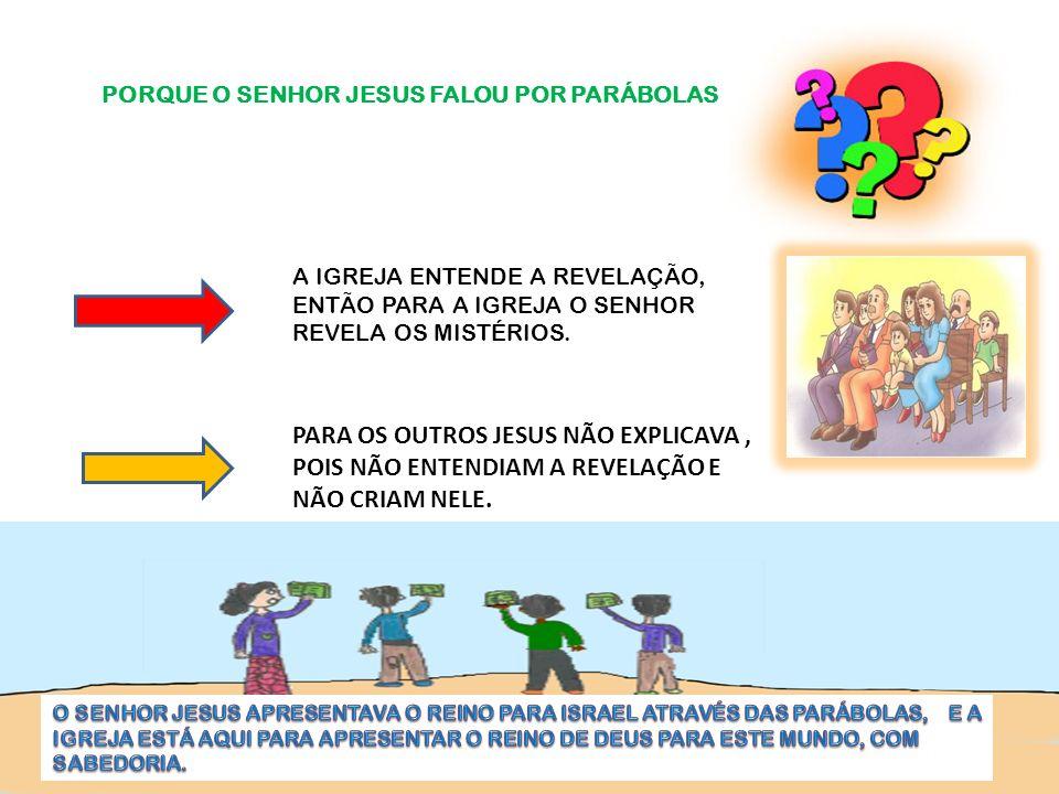 PORQUE O SENHOR JESUS FALOU POR PARÁBOLAS A IGREJA ENTENDE A REVELAÇÃO, ENTÃO PARA A IGREJA O SENHOR REVELA OS MISTÉRIOS. PARA OS OUTROS JESUS NÃO EXP
