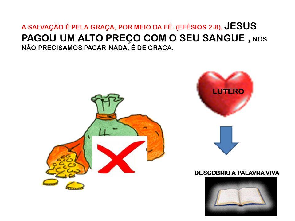 A SALVAÇÃO É PELA GRAÇA, POR MEIO DA FÉ. (EFÉSIOS 2-8), JESUS PAGOU UM ALTO PREÇO COM O SEU SANGUE, NÓS NÃO PRECISAMOS PAGAR NADA, É DE GRAÇA. LUTERO