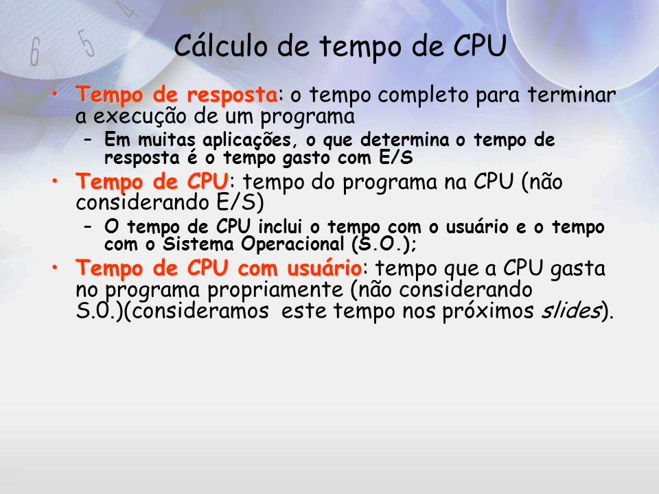 Equações para cálculo de tempo de CPU Tempo de CPU= (número de clocks para executar o programa)*(Período do clock) Ou Tempo de CPU= IC*CPI*(período do clock) onde IC (instruction count) é o número total de instruções do programa e CPI é o número de clocks por instrução.