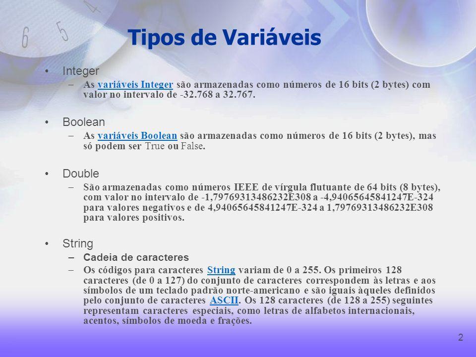 2 Tipos de Variáveis Integer –As variáveis Integer são armazenadas como números de 16 bits (2 bytes) com valor no intervalo de -32.768 a 32.767.variáveis Integer Boolean –As variáveis Boolean são armazenadas como números de 16 bits (2 bytes), mas só podem ser True ou False.variáveis Boolean Double –São armazenadas como números IEEE de vírgula flutuante de 64 bits (8 bytes), com valor no intervalo de -1,79769313486232E308 a -4,94065645841247E-324 para valores negativos e de 4,94065645841247E-324 a 1,79769313486232E308 para valores positivos.