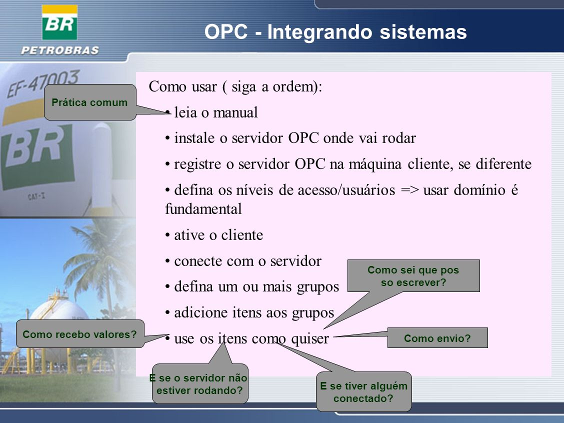 OPC - Integrando sistemas OPC Como usar ( siga a ordem): leia o manual instale o servidor OPC onde vai rodar registre o servidor OPC na máquina client