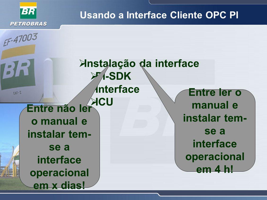 Usando a Interface Cliente OPC PI Instalação da interface PI-SDK Interface ICU Entre ler o manual e instalar tem- se a interface operacional em 4 h! E