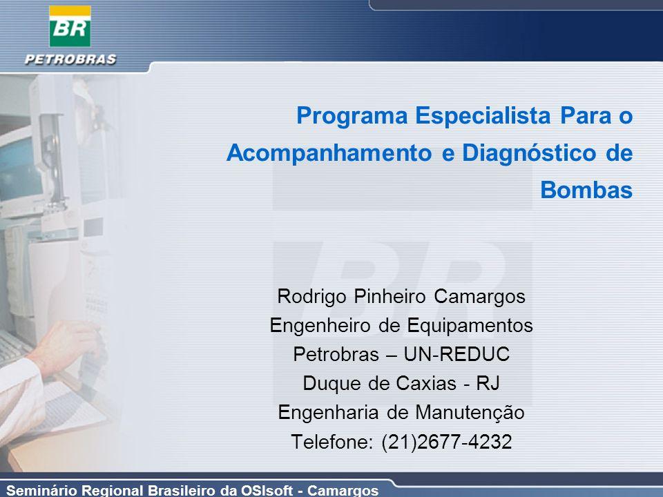 Seminário Regional Brasileiro da OSIsoft - Camargos Programa Especialista Para o Acompanhamento e Diagnóstico de Bombas Rodrigo Pinheiro Camargos Enge