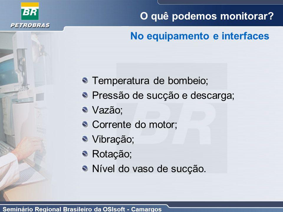 Seminário Regional Brasileiro da OSIsoft - Camargos O quê podemos monitorar? Temperatura de bombeio; Pressão de sucção e descarga; Vazão; Corrente do